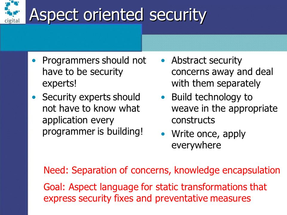 Project Goals Research and design an Aspect-Oriented framework to provide security-by-default Explore viability of AOP for addressing range of security issues Enable separation of concerns –Application developers need not be intimately familiar with security issues –Security experts need not know the details of every application