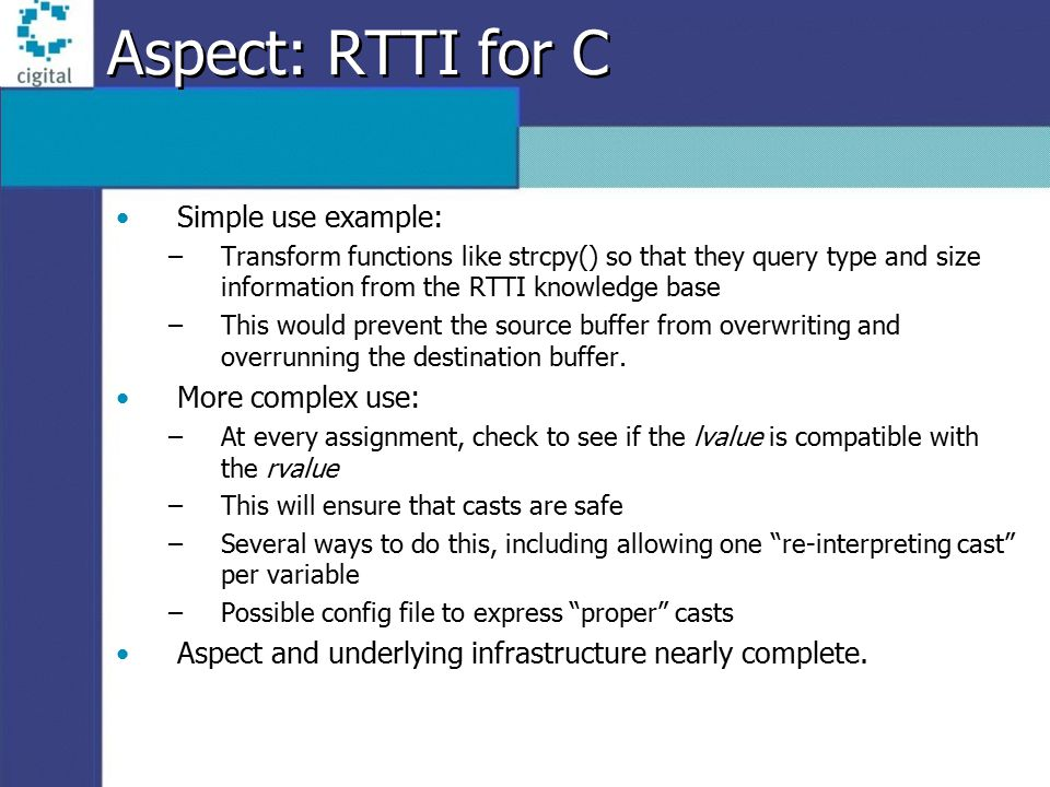 Aspect: RTTI for C Simple use example: –Transform functions like strcpy() so that they query type and size information from the RTTI knowledge base –This would prevent the source buffer from overwriting and overrunning the destination buffer.