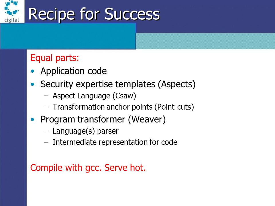 Recipe for Success Equal parts: Application code Security expertise templates (Aspects) –Aspect Language (Csaw) –Transformation anchor points (Point-cuts) Program transformer (Weaver) –Language(s) parser –Intermediate representation for code Compile with gcc.