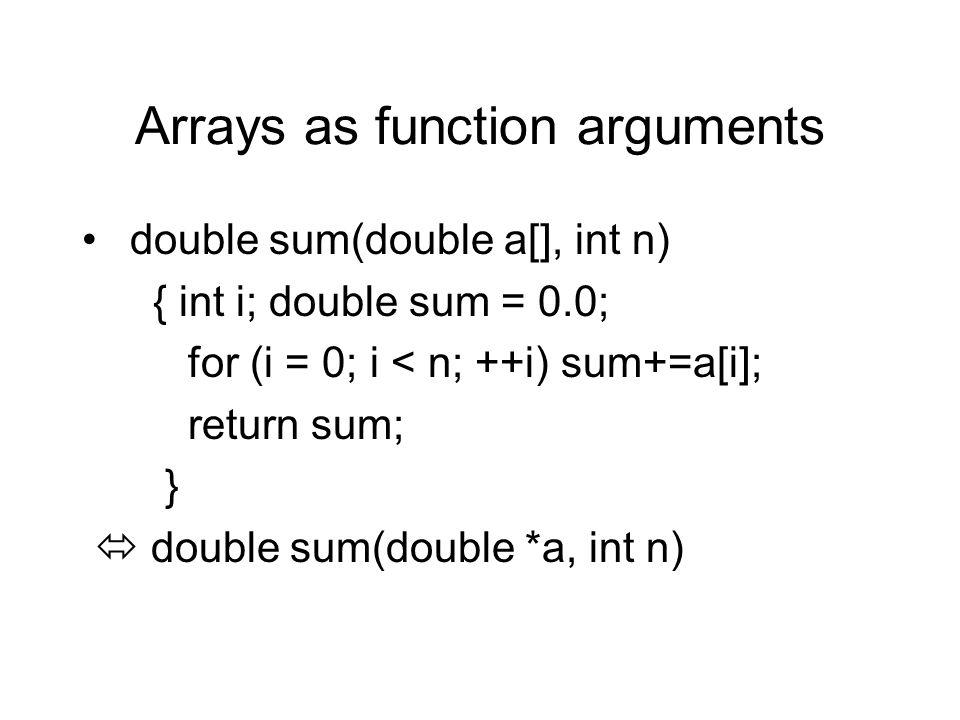 Arrays as function arguments double sum(double a[], int n) { int i; double sum = 0.0; for (i = 0; i < n; ++i) sum+=a[i]; return sum; }  double sum(double *a, int n)