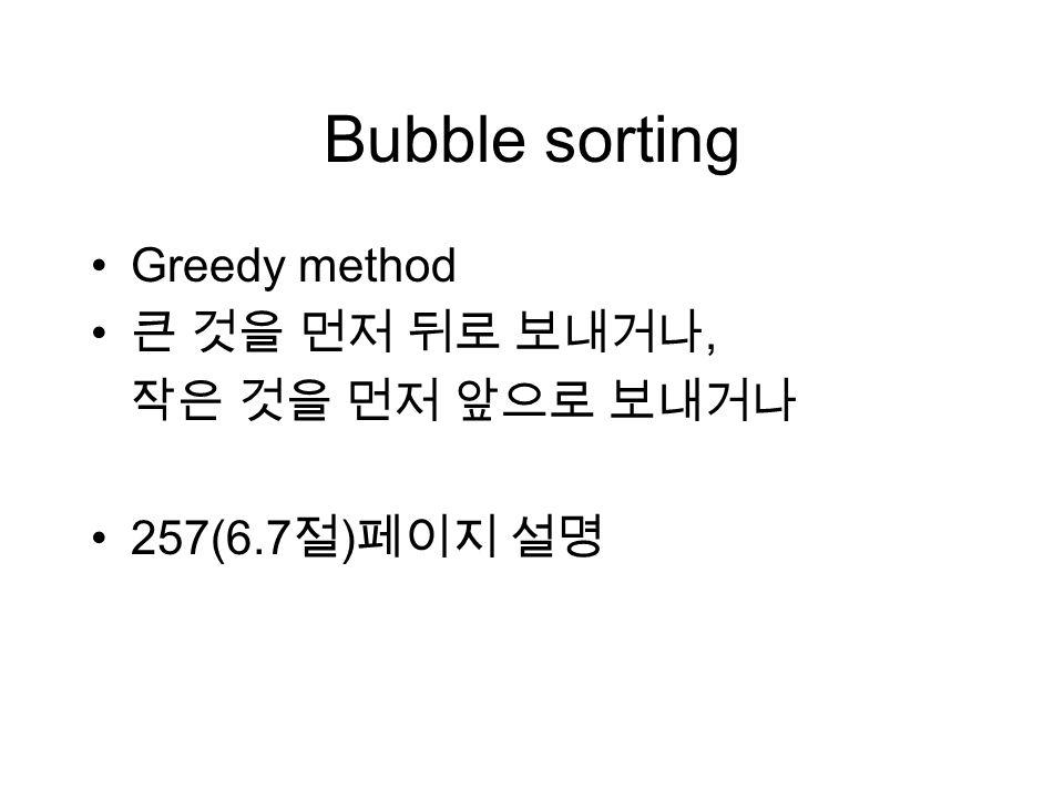 Bubble sorting Greedy method 큰 것을 먼저 뒤로 보내거나, 작은 것을 먼저 앞으로 보내거나 257(6.7 절 ) 페이지 설명
