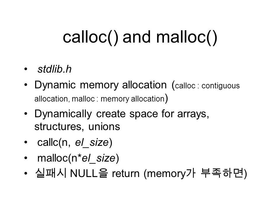 calloc() and malloc() stdlib.h Dynamic memory allocation ( calloc : contiguous allocation, malloc : memory allocation ) Dynamically create space for arrays, structures, unions callc(n, el_size) malloc(n*el_size) 실패시 NULL 을 return (memory 가 부족하면 )