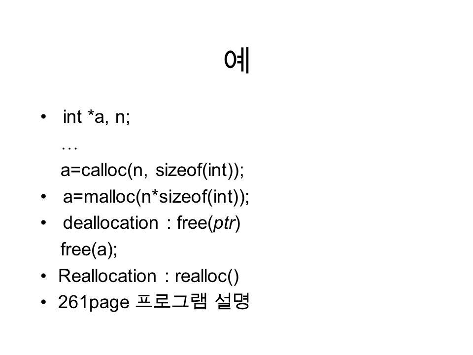예 int *a, n; … a=calloc(n, sizeof(int)); a=malloc(n*sizeof(int)); deallocation : free(ptr) free(a); Reallocation : realloc() 261page 프로그램 설명