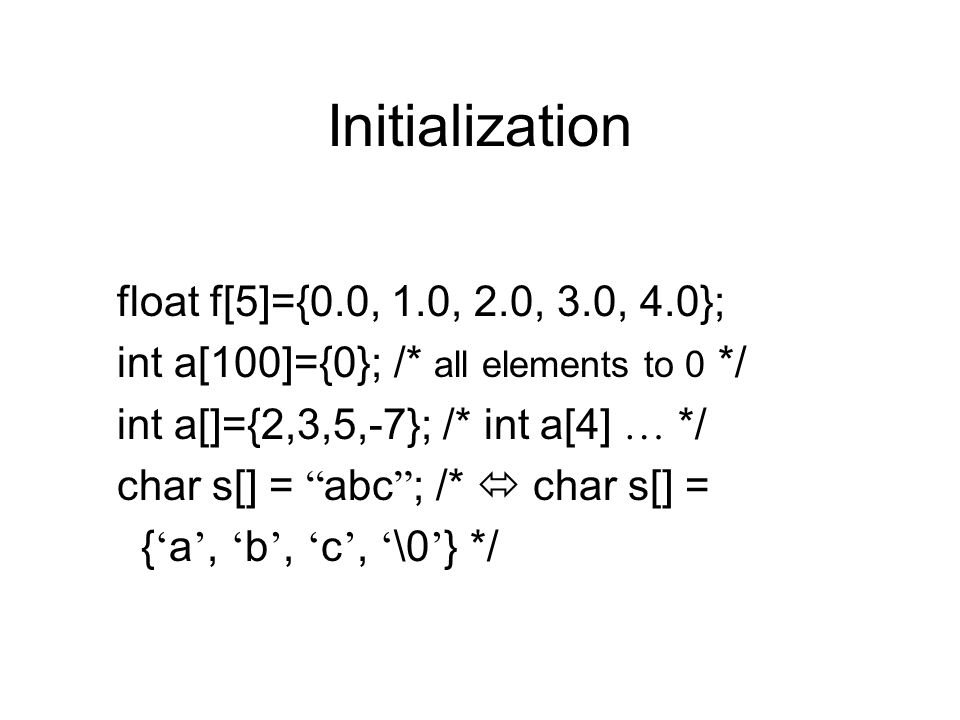 Initialization float f[5]={0.0, 1.0, 2.0, 3.0, 4.0}; int a[100]={0}; /* all elements to 0 */ int a[]={2,3,5,-7}; /* int a[4] … */ char s[] = abc ; /*  char s[] = { ' a ', ' b ', ' c ', ' \0 ' } */
