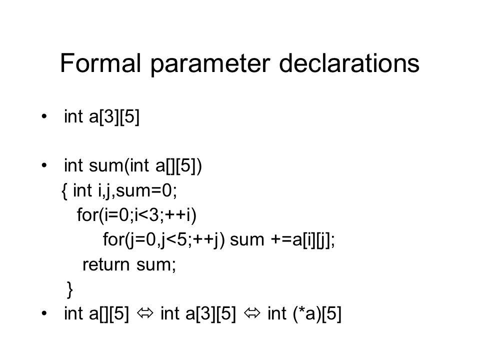 Formal parameter declarations int a[3][5] int sum(int a[][5]) { int i,j,sum=0; for(i=0;i<3;++i) for(j=0,j<5;++j) sum +=a[i][j]; return sum; } int a[][5]  int a[3][5]  int (*a)[5]