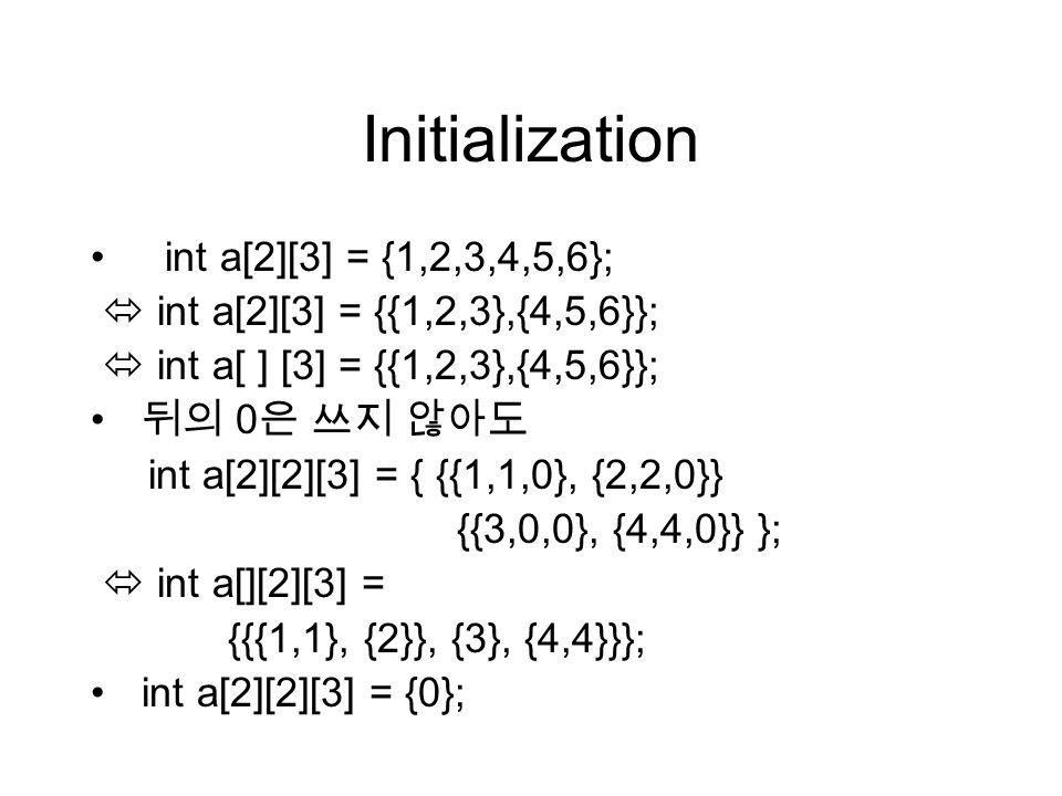 Initialization int a[2][3] = {1,2,3,4,5,6};  int a[2][3] = {{1,2,3},{4,5,6}};  int a[ ] [3] = {{1,2,3},{4,5,6}}; 뒤의 0 은 쓰지 않아도 int a[2][2][3] = { {{1,1,0}, {2,2,0}} {{3,0,0}, {4,4,0}} };  int a[][2][3] = {{{1,1}, {2}}, {3}, {4,4}}}; int a[2][2][3] = {0};