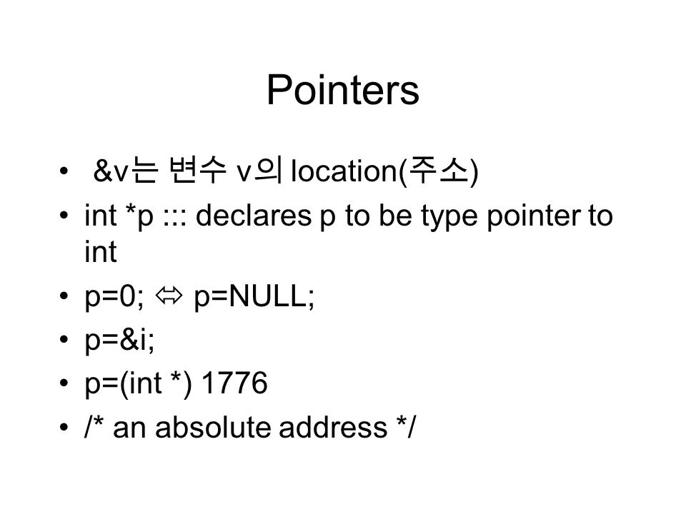 Pointers &v 는 변수 v 의 location( 주소 ) int *p ::: declares p to be type pointer to int p=0;  p=NULL; p=&i; p=(int *) 1776 /* an absolute address */