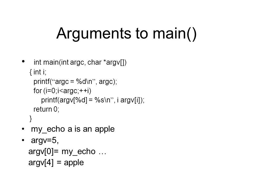 Arguments to main() int main(int argc, char *argv[]) { int i; printf( argc = %d\n , argc); for (i=0;i<argc;++i) printf(argv[%d] = %s\n , i argv[i]); return 0; } my_echo a is an apple argv=5, argv[0]= my_echo … argv[4] = apple