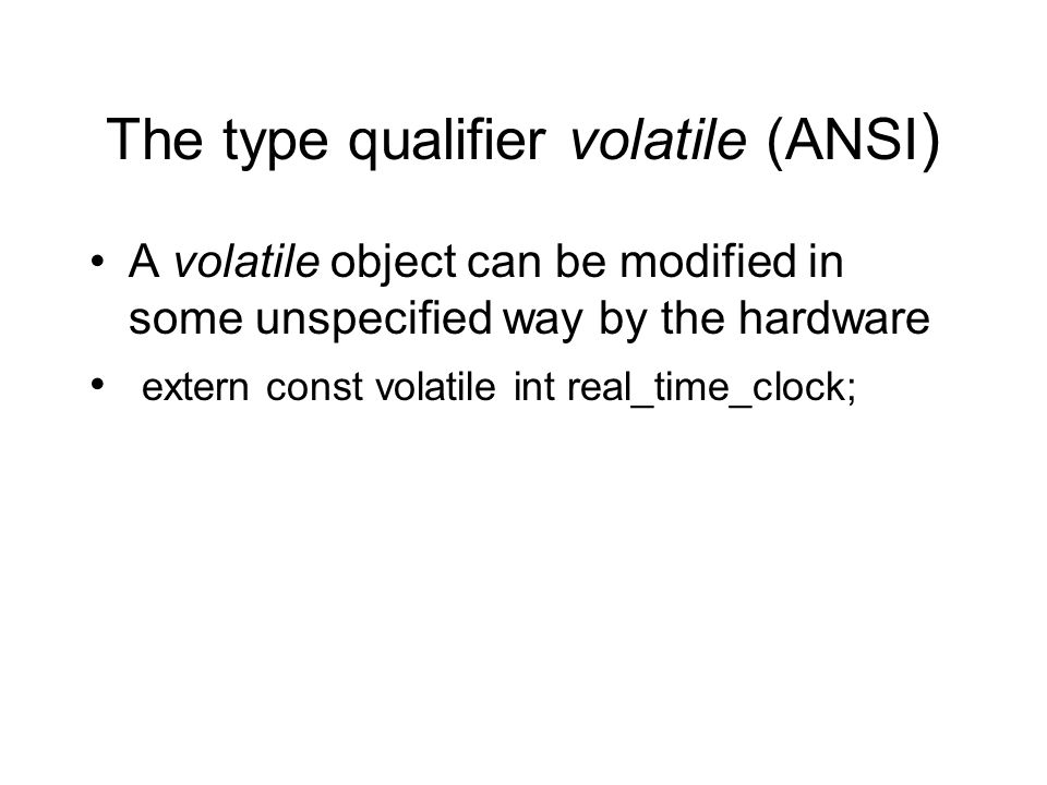 The type qualifier volatile (ANSI ) A volatile object can be modified in some unspecified way by the hardware extern const volatile int real_time_clock;
