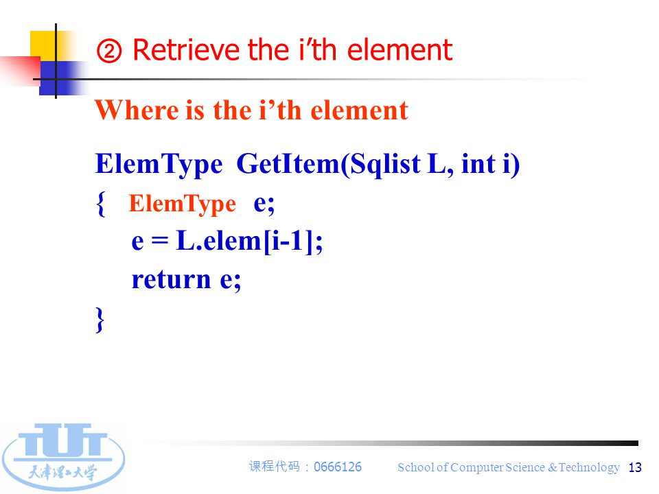 课程代码: 0666126 School of Computer Science &Technology 13 Where is the i'th element ElemType GetItem(Sqlist L, int i) { ElemType e; e = L.elem[i-1]; ret