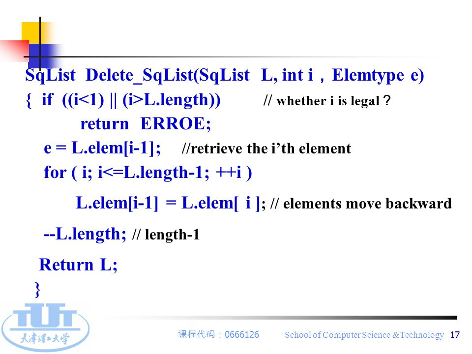课程代码: 0666126 School of Computer Science &Technology 17 SqList Delete_SqList(SqList L, int i , Elemtype e) { if ((i L.length)) // whether i is legal ? return ERROE; e = L.elem[i-1]; //retrieve the i'th element for ( i; i<=L.length-1; ++i ) L.elem[i-1] = L.elem[ i ] ; // elements move backward --L.length; // length-1 Return L; }