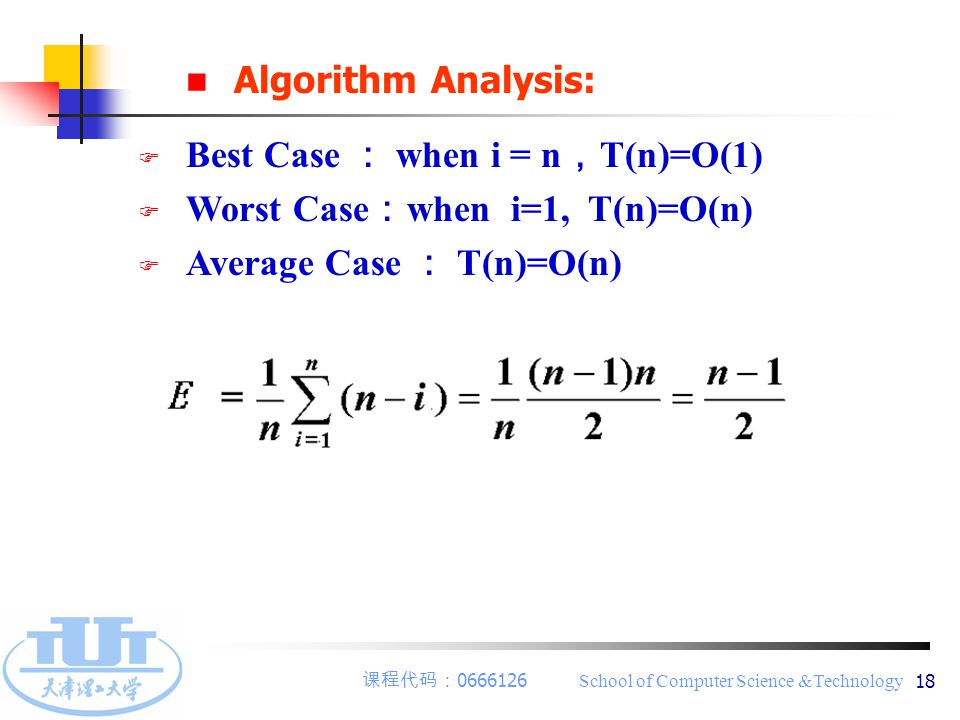 课程代码: 0666126 School of Computer Science &Technology 18 Algorithm Analysis: F Best Case : when i = n , T(n)=O(1) F Worst Case : when i=1, T(n)=O(n) F Average Case : T(n)=O(n)
