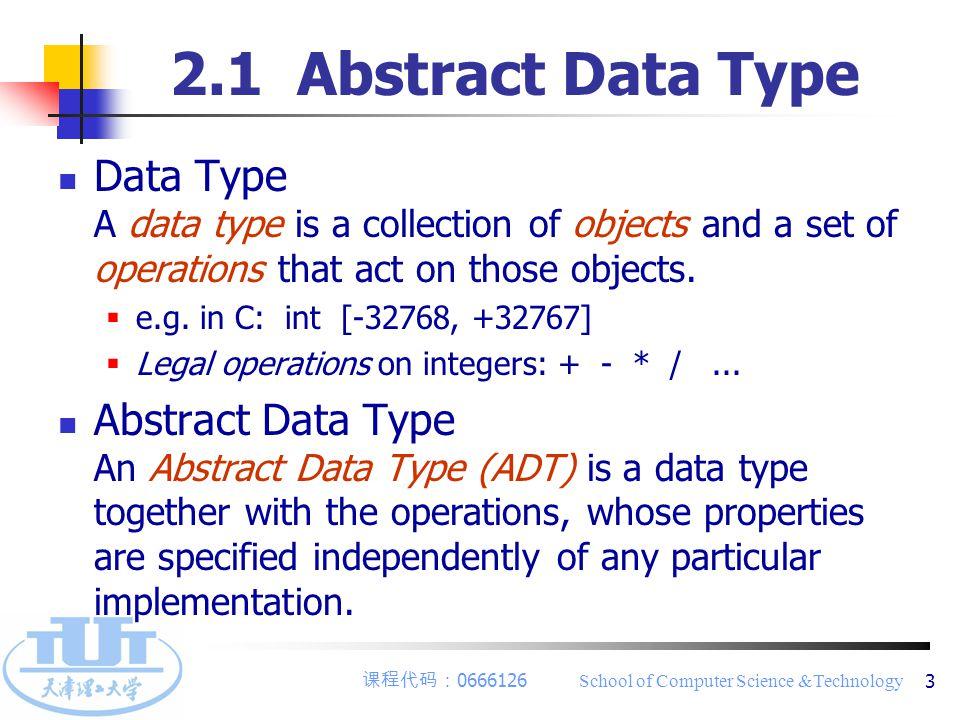 课程代码: 0666126 School of Computer Science &Technology 4 Example:Abstract data type Natural_Number ADT NaturalNumber { objects: an ordered subrange of the integers starting at zero and } NaturalNumber ending at the maximum integer (INT_MAX) on the computer functions: for all x, y  Nat_Number; TRUE, FALSE  Boolean and where +, -, <, and == are the usual integer operations.
