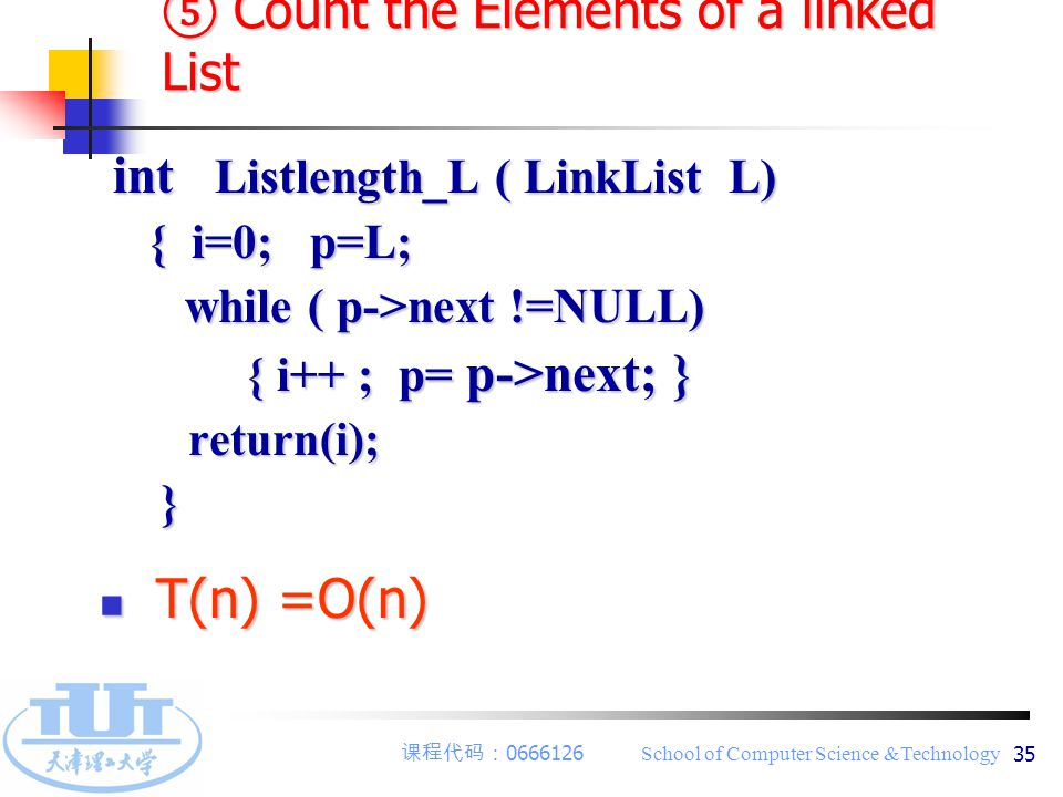 课程代码: 0666126 School of Computer Science &Technology 35 ⑤ Count the Elements of a linked List int Listlength_L ( LinkList L) int Listlength_L ( LinkList L) { i=0; p=L; { i=0; p=L; while ( p->next !=NULL) while ( p->next !=NULL) { i++ ; p= p->next; } { i++ ; p= p->next; } return(i); return(i); } T(n) =O(n) T(n) =O(n)