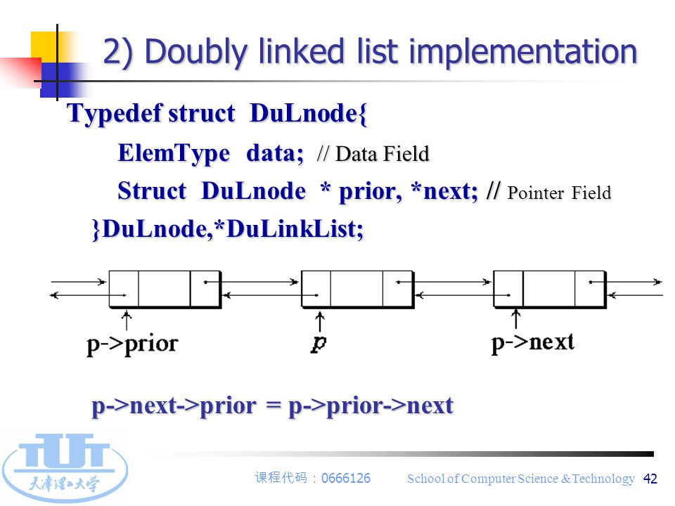 课程代码: 0666126 School of Computer Science &Technology 42 2) Doubly linked list implementation Typedef struct DuLnode{ Typedef struct DuLnode{ ElemType