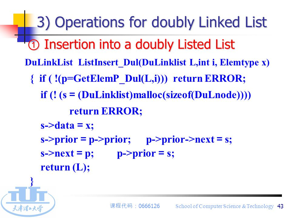 课程代码: 0666126 School of Computer Science &Technology 43 3) Operations for doubly Linked List ① Insertion into a doubly Listed List DuLinkList ListInsert_Dul(DuLinklist L,int i, Elemtype x) { if ( !(p=GetElemP_Dul(L,i))) return ERROR; if (.