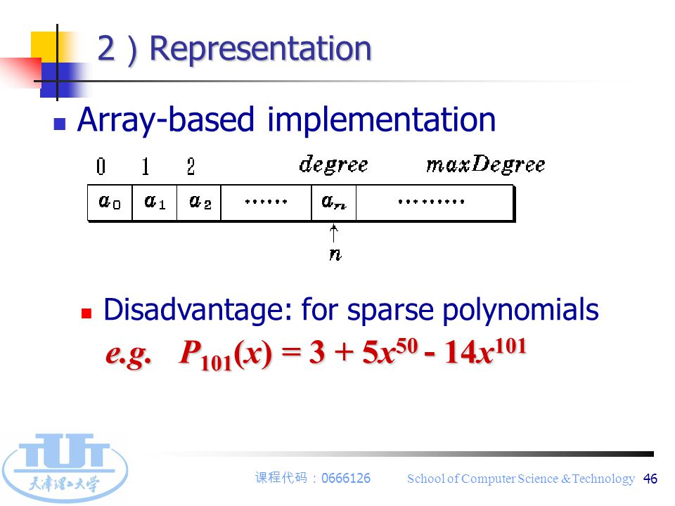 课程代码: 0666126 School of Computer Science &Technology 46 2 ) Representation Array-based implementation Disadvantage: for sparse polynomials e.g.