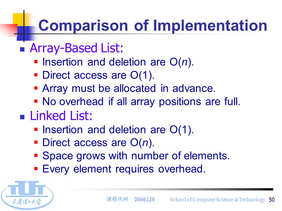 课程代码: 0666126 School of Computer Science &Technology 50 Comparison of Implementation Array-Based List:  Insertion and deletion are O(n).  Direct acc
