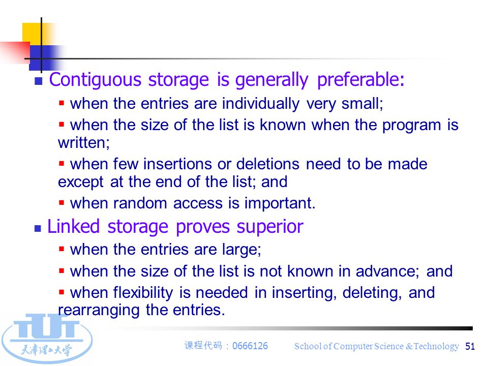 课程代码: 0666126 School of Computer Science &Technology 51 Contiguous storage is generally preferable:  when the entries are individually very small;  when the size of the list is known when the program is written;  when few insertions or deletions need to be made except at the end of the list; and  when random access is important.