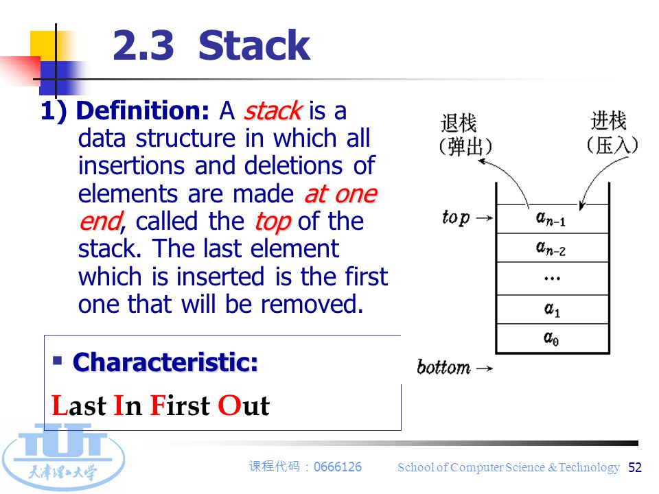 课程代码: 0666126 School of Computer Science &Technology 52 2.3 Stack stack at one endtop 1) Definition: A stack is a data structure in which all insertions and deletions of elements are made at one end, called the top of the stack.