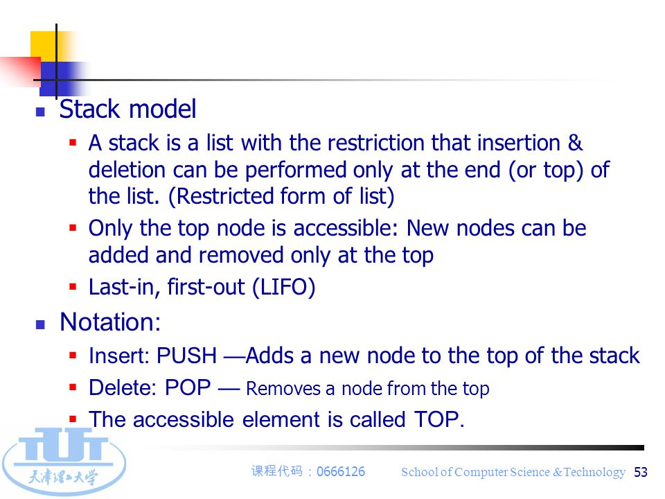 课程代码: 0666126 School of Computer Science &Technology 53 Stack model  A stack is a list with the restriction that insertion & deletion can be performed only at the end (or top) of the list.
