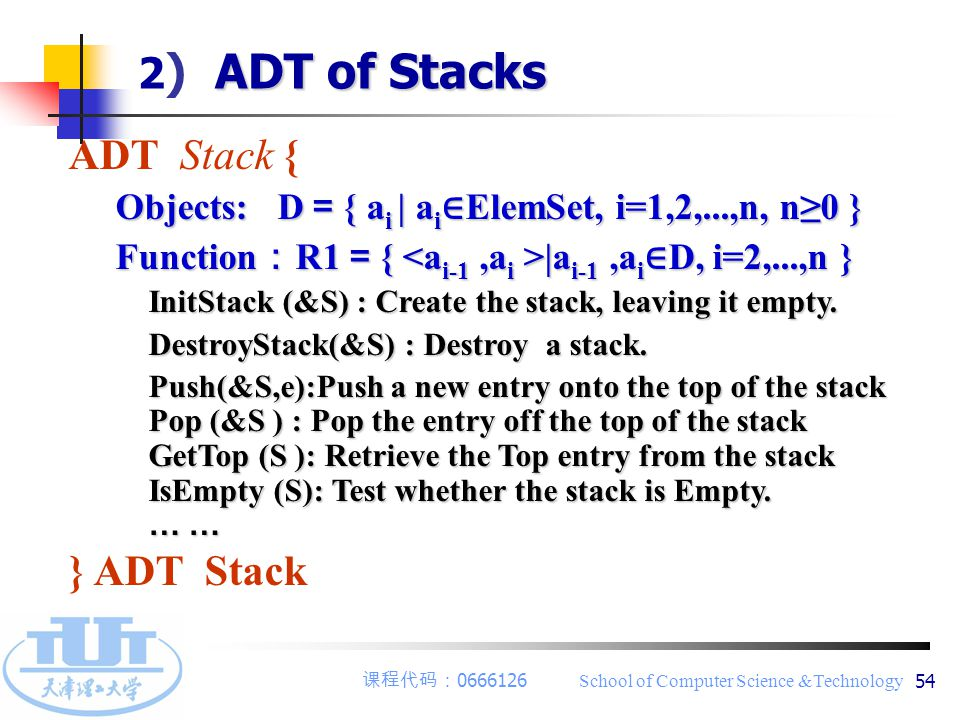 课程代码: 0666126 School of Computer Science &Technology 54 ADT Stack { Objects: D = { a i | a i ∈ ElemSet, i=1,2,...,n, n≥0 } Objects: D = { a i | a i ∈