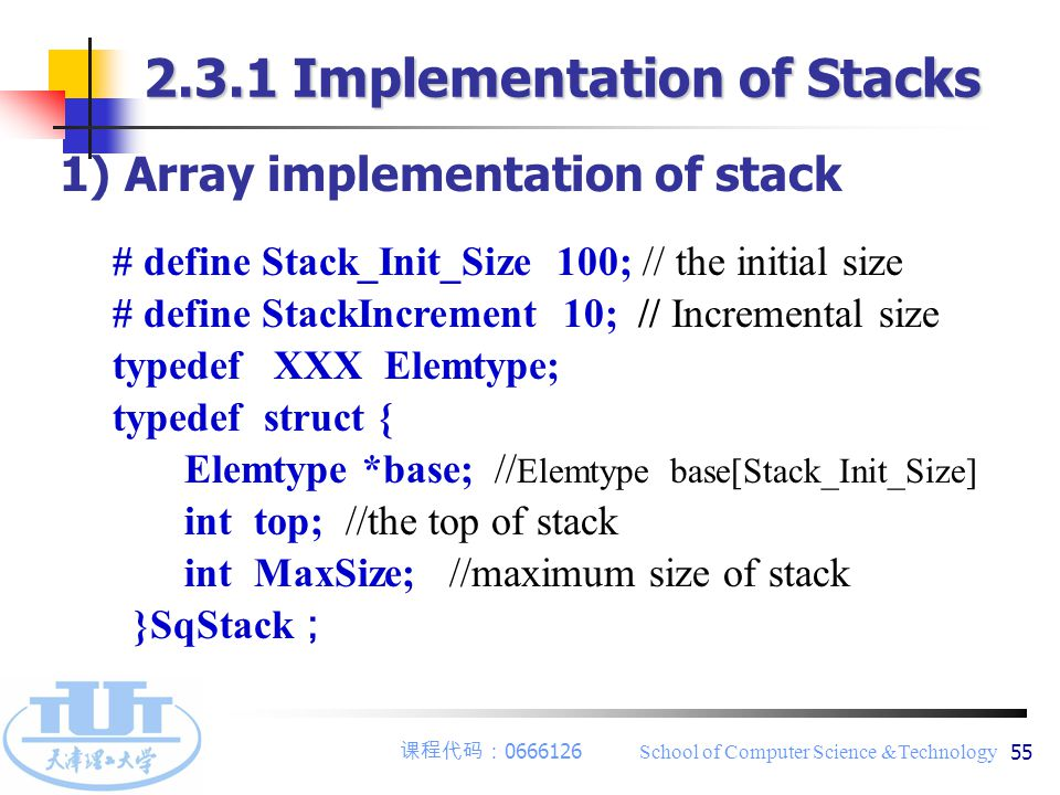 课程代码: 0666126 School of Computer Science &Technology 55 1) Array implementation of stack # define Stack_Init_Size 100; // the initial size # define StackIncrement 10; // Incremental size typedef XXX Elemtype; typedef struct { Elemtype *base; // Elemtype base[Stack_Init_Size] int top; //the top of stack int MaxSize; //maximum size of stack }SqStack ; 2.3.1 Implementation of Stacks