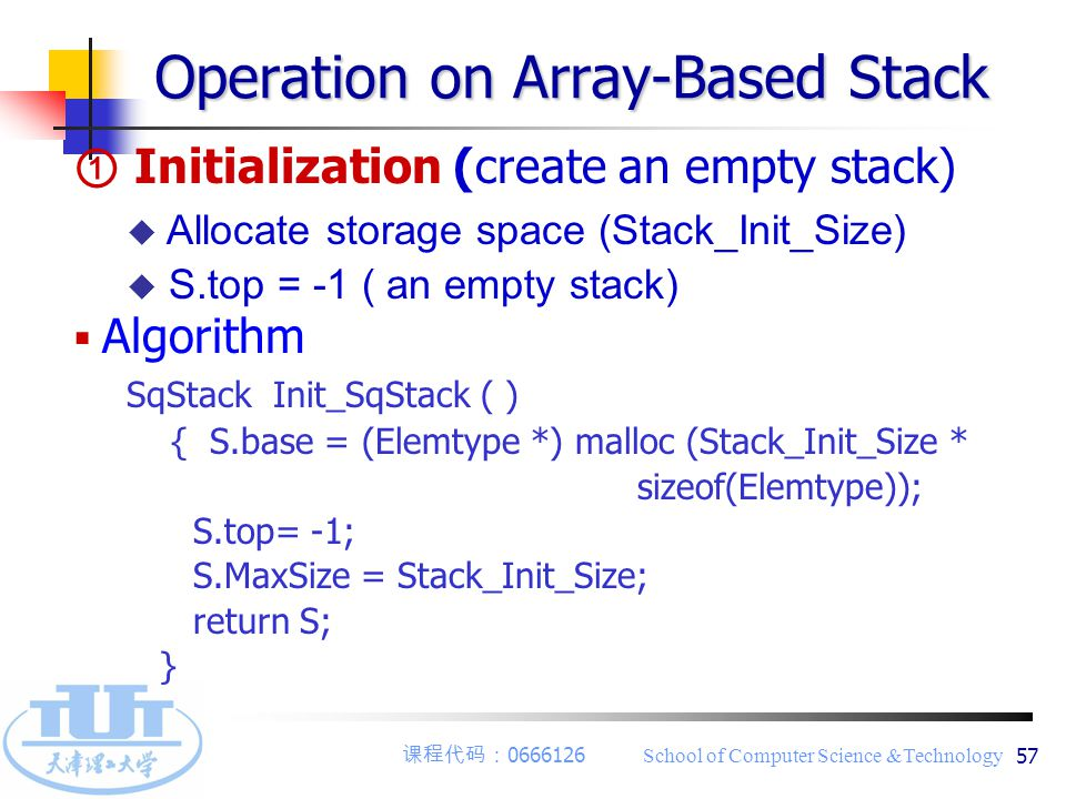 课程代码: 0666126 School of Computer Science &Technology 57 ① Initialization (create an empty stack) u Allocate storage space (Stack_Init_Size) u S.top =