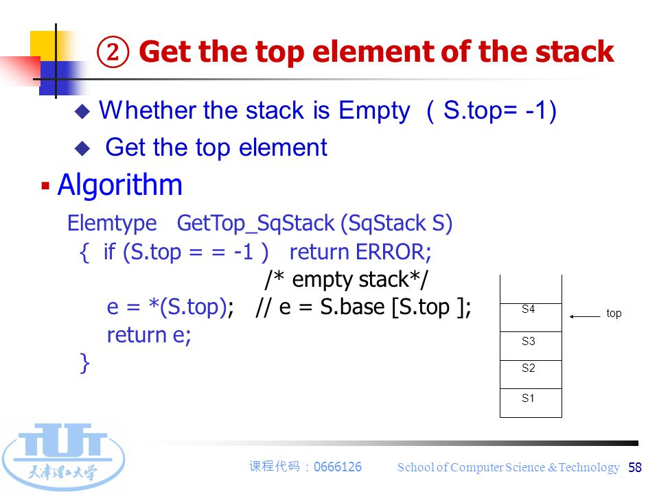 课程代码: 0666126 School of Computer Science &Technology 58 u Whether the stack is Empty ( S.top= -1)  Get the top element  Algorithm Elemtype GetTop_Sq