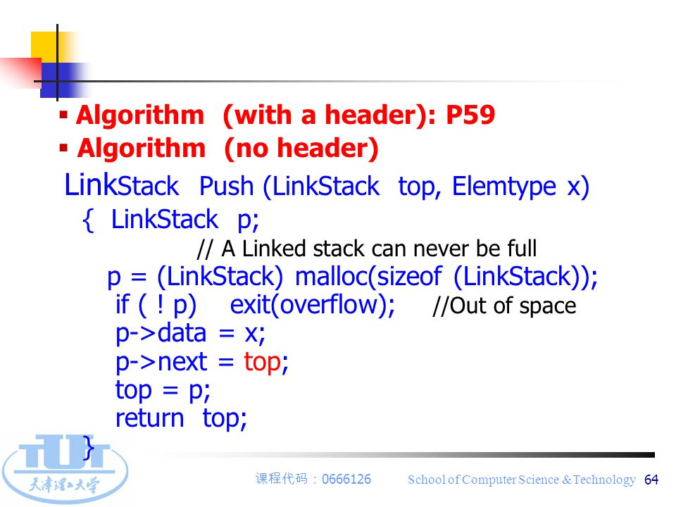 课程代码: 0666126 School of Computer Science &Technology 64  Algorithm (with a header): P59  Algorithm (no header) Link Stack Push (LinkStack top, Elemtype x) { LinkStack p; // A Linked stack can never be full p = (LinkStack) malloc(sizeof (LinkStack)); if ( .