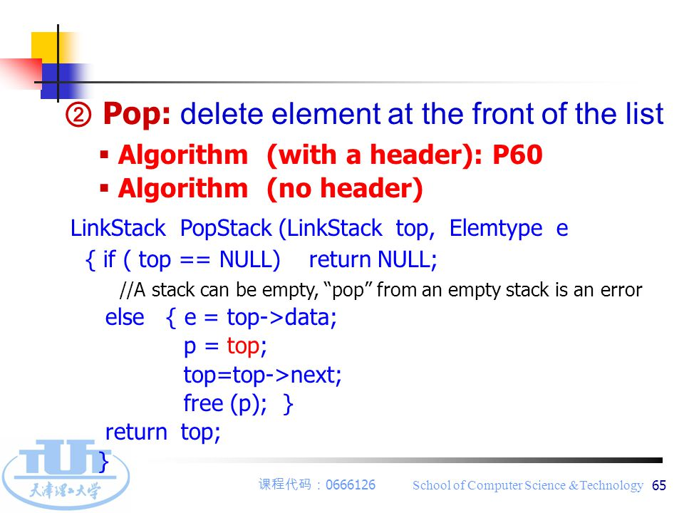 课程代码: 0666126 School of Computer Science &Technology 65  Algorithm (with a header): P60  Algorithm (no header) LinkStack PopStack (LinkStack top, Elemtype e { if ( top == NULL) return NULL; //A stack can be empty, pop from an empty stack is an error else { e = top->data; p = top; top=top->next; free (p); } return top; } ② Pop: delete element at the front of the list