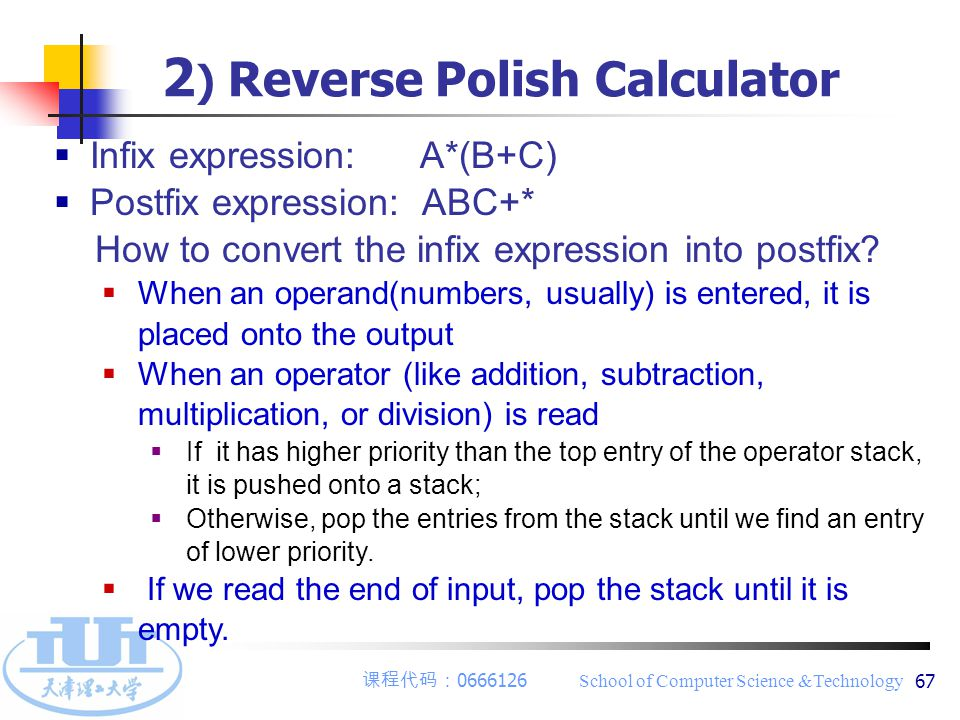 课程代码: 0666126 School of Computer Science &Technology 67  Infix expression: A*(B+C)  Postfix expression: ABC+* How to convert the infix expression in