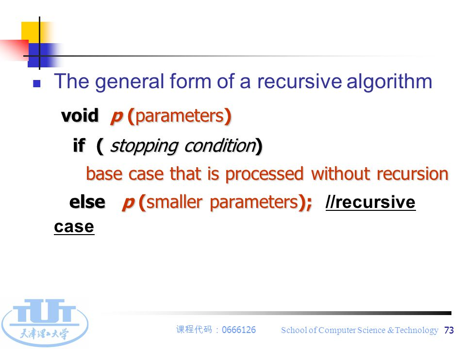 课程代码: 0666126 School of Computer Science &Technology 73 The general form of a recursive algorithm void p (parameters) void p (parameters) if ( stopping condition) if ( stopping condition) base case that is processed without recursion base case that is processed without recursion else p (smaller parameters); else p (smaller parameters); //recursive case