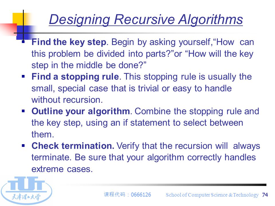 "课程代码: 0666126 School of Computer Science &Technology 74 Designing Recursive Algorithms  Find the key step. Begin by asking yourself,""How can this pro"