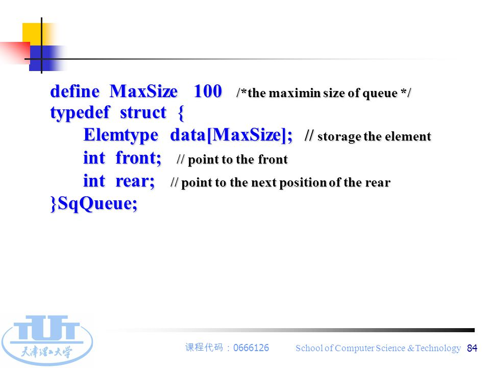 课程代码: 0666126 School of Computer Science &Technology 84 define MaxSize 100 /*the maximin size of queue */ typedef struct { Elemtype data[MaxSize]; //