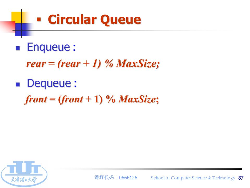 课程代码: 0666126 School of Computer Science &Technology 87  Circular Queue Dequeue : Dequeue : front = (front + 1) % MaxSize; front = (front + 1) % MaxSize; Enqueue : Enqueue : rear = (rear + 1) % MaxSize; rear = (rear + 1) % MaxSize;
