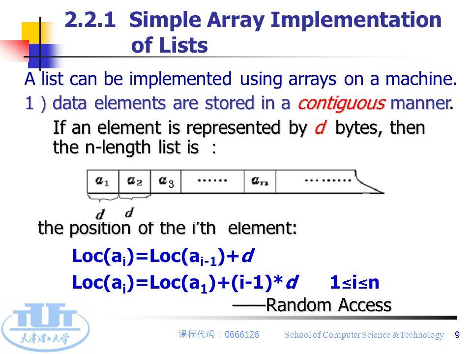课程代码: 0666126 School of Computer Science &Technology 10 # define List_Init_Size 100 // the initial size of list # define ListIncrement 10 // Incremental size typedef xxx Elemtype // the data type of each element typedef struct { Elemtype elem[List_Init_Size]; // using an array int length; //the length of list int listsize; //maximum size of list } SqList; 2) Array-based List