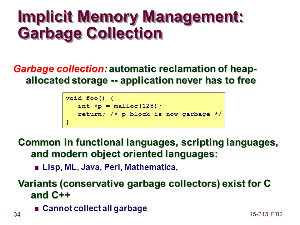 – 34 – 15-213, F'02 Implicit Memory Management: Garbage Collection Garbage collection: automatic reclamation of heap- allocated storage -- application never has to free Common in functional languages, scripting languages, and modern object oriented languages: Lisp, ML, Java, Perl, Mathematica, Variants (conservative garbage collectors) exist for C and C++ Cannot collect all garbage void foo() { int *p = malloc(128); return; /* p block is now garbage */ }