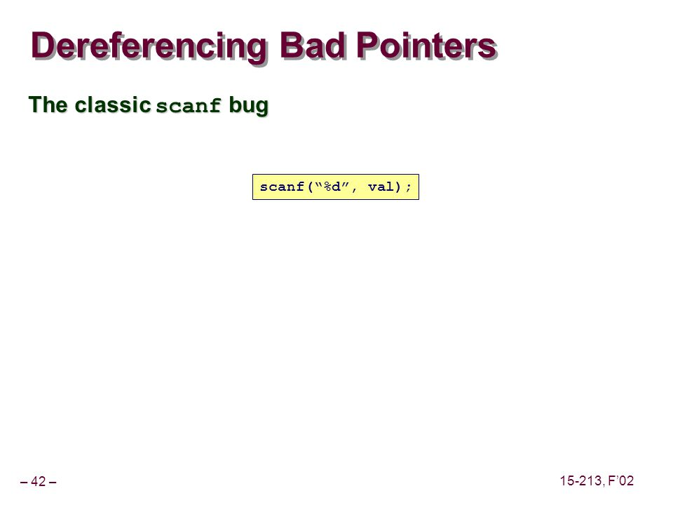 – 42 – 15-213, F'02 Dereferencing Bad Pointers The classic scanf bug scanf( %d , val);