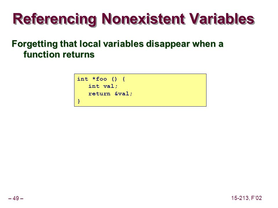 – 49 – 15-213, F'02 Referencing Nonexistent Variables Forgetting that local variables disappear when a function returns int *foo () { int val; return &val; }
