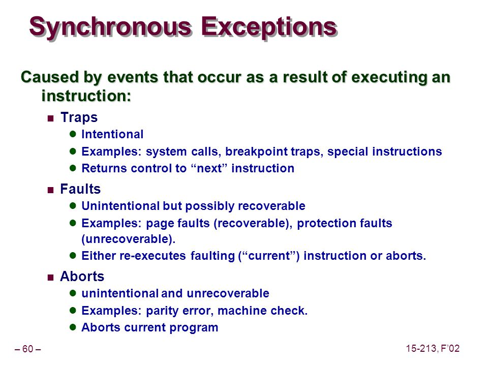 – 60 – 15-213, F'02 Synchronous Exceptions Caused by events that occur as a result of executing an instruction: Traps Intentional Examples: system calls, breakpoint traps, special instructions Returns control to next instruction Faults Unintentional but possibly recoverable Examples: page faults (recoverable), protection faults (unrecoverable).