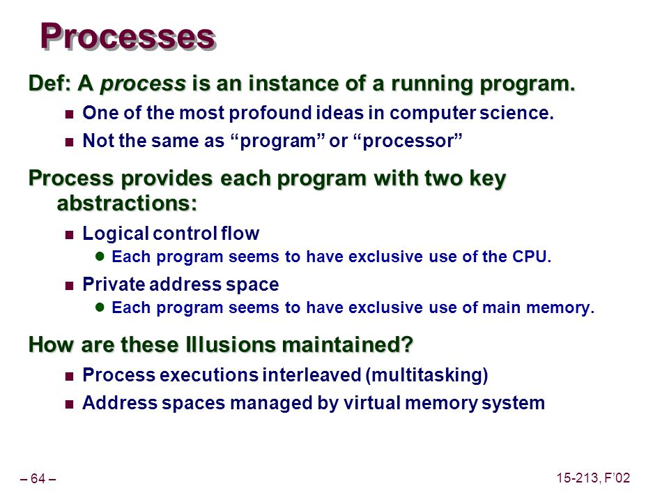 – 64 – 15-213, F'02 Processes Def: A process is an instance of a running program.