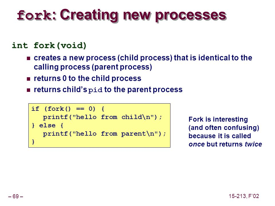 – 69 – 15-213, F'02 fork : Creating new processes int fork(void) creates a new process (child process) that is identical to the calling process (parent process) returns 0 to the child process returns child's pid to the parent process if (fork() == 0) { printf( hello from child\n ); } else { printf( hello from parent\n ); } Fork is interesting (and often confusing) because it is called once but returns twice