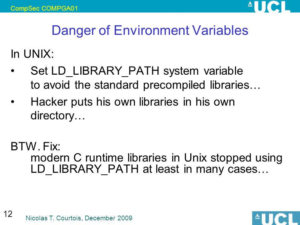 CompSec COMPGA01 Nicolas T. Courtois, December 2009 12 Danger of Environment Variables In UNIX: Set LD_LIBRARY_PATH system variable to avoid the stand