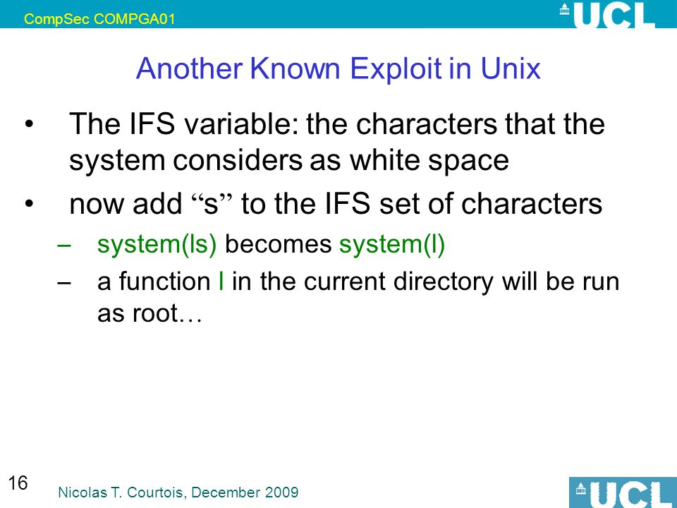 CompSec COMPGA01 Nicolas T. Courtois, December 2009 16 Another Known Exploit in Unix The IFS variable: the characters that the system considers as whi