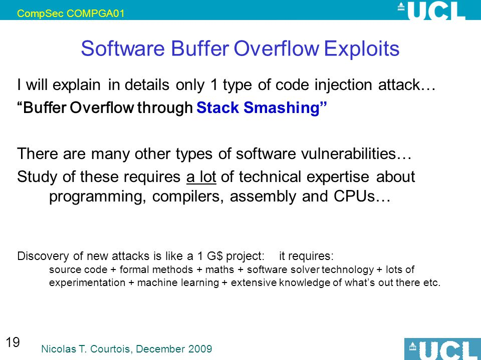 CompSec COMPGA01 Nicolas T. Courtois, December 2009 19 Software Buffer Overflow Exploits I will explain in details only 1 type of code injection attac