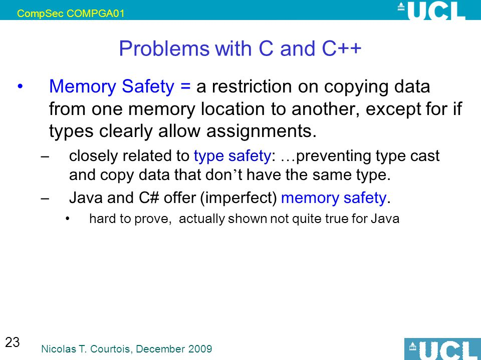 CompSec COMPGA01 Nicolas T. Courtois, December 2009 23 Problems with C and C++ Memory Safety = a restriction on copying data from one memory location