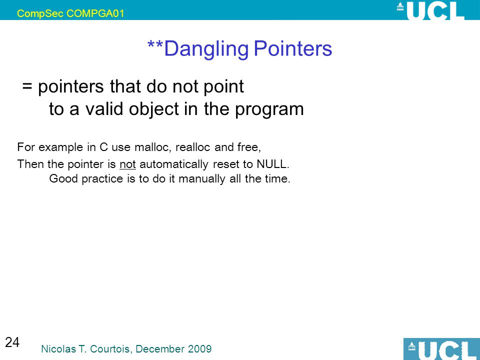 CompSec COMPGA01 Nicolas T. Courtois, December 2009 24 **Dangling Pointers = pointers that do not point to a valid object in the program For example i