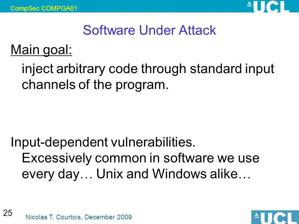 CompSec COMPGA01 Nicolas T. Courtois, December 2009 25 Software Under Attack Main goal: inject arbitrary code through standard input channels of the p