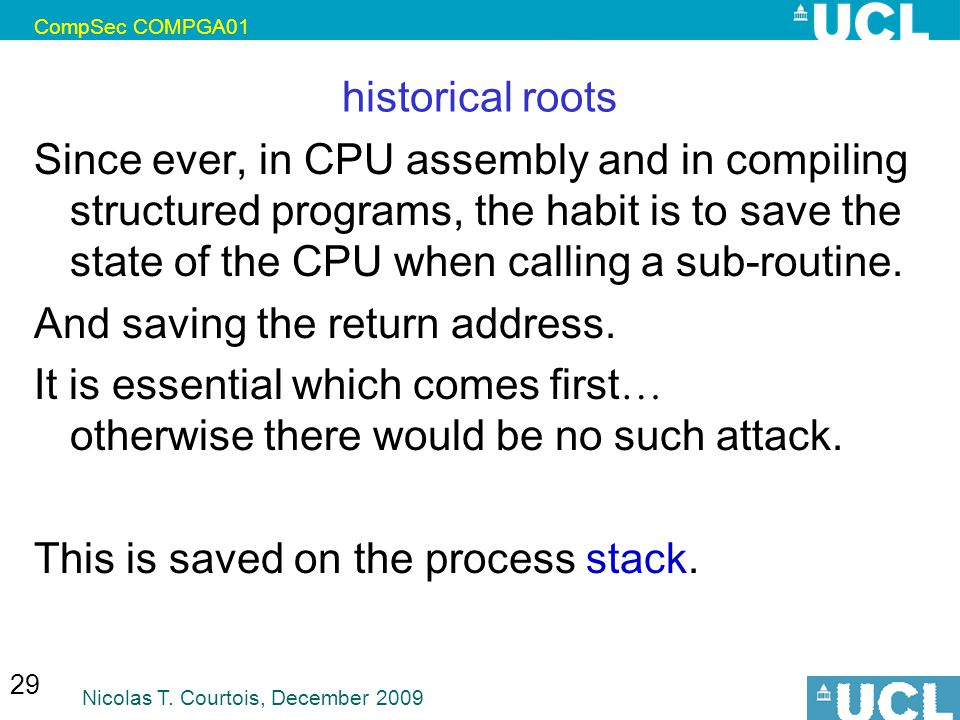 CompSec COMPGA01 Nicolas T. Courtois, December 2009 29 historical roots Since ever, in CPU assembly and in compiling structured programs, the habit is